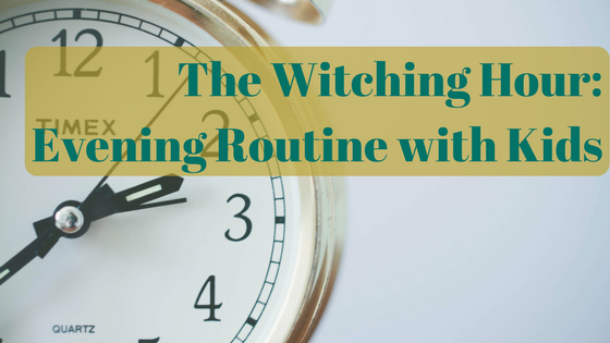 The Witching Hour Evening Routine with Kids